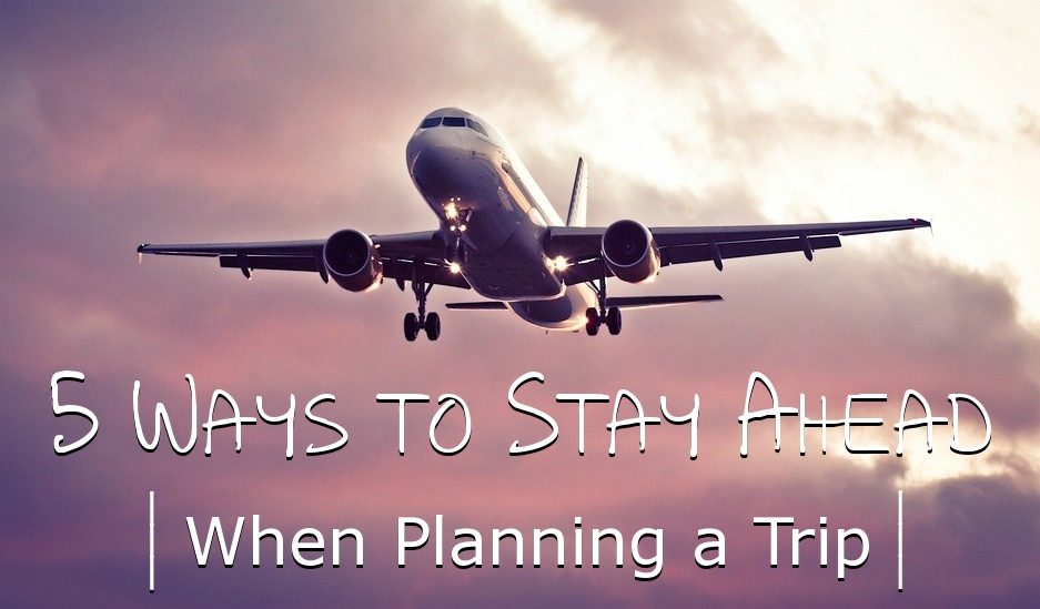 5 Ways to Stay Ahead When Planning a Trip